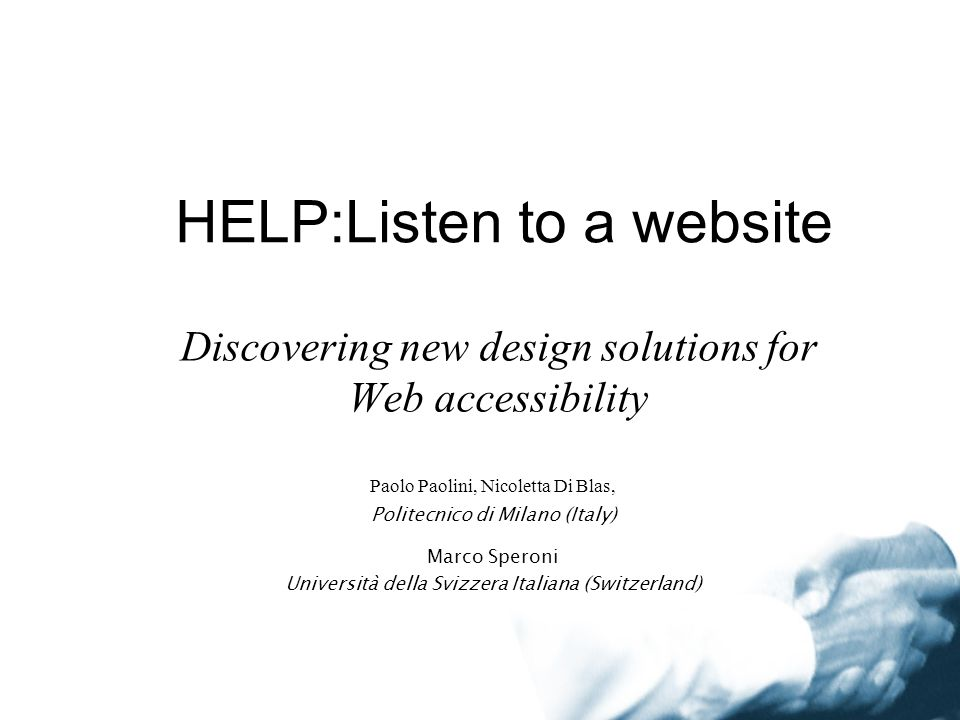 HELP:Listen to a website Discovering new design solutions for Web accessibility Paolo Paolini, Nicoletta Di Blas, Politecnico di Milano (Italy) Marco Speroni Università della Svizzera Italiana (Switzerland)
