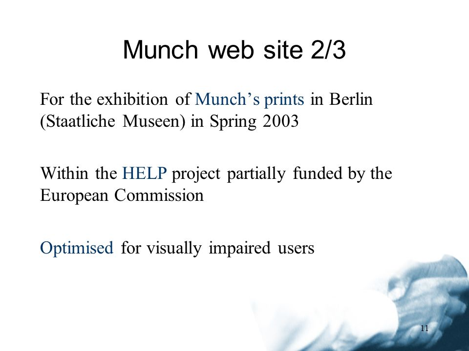 11 For the exhibition of Munchs prints in Berlin (Staatliche Museen) in Spring 2003 Within the HELP project partially funded by the European Commission Optimised for visually impaired users Munch web site 2/3