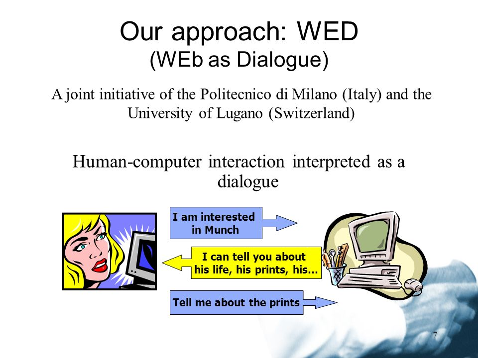 7 Our approach: WED (WEb as Dialogue) Human-computer interaction interpreted as a dialogue I am interested in Munch I can tell you about his life, his prints, his… Tell me about the prints A joint initiative of the Politecnico di Milano (Italy) and the University of Lugano (Switzerland)