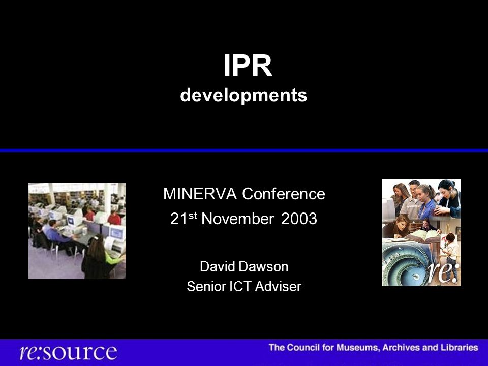IPR developments MINERVA Conference 21 st November 2003 David Dawson Senior ICT Adviser