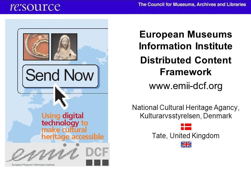 European Museums Information Institute Distributed Content Framework www.emii-dcf.org National Cultural Heritage Agancy, Kulturarvsstyrelsen, Denmark Tate, United Kingdom