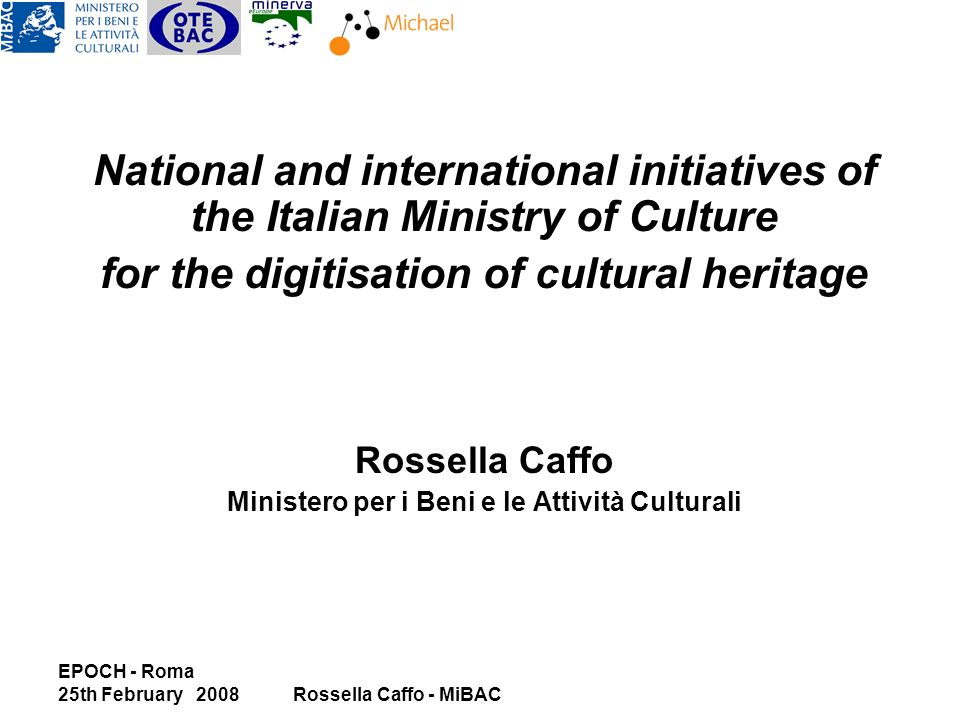 EPOCH - Roma 25th February 2008Rossella Caffo - MiBAC National and international initiatives of the Italian Ministry of Culture for the digitisation of cultural heritage Rossella Caffo Ministero per i Beni e le Attività Culturali