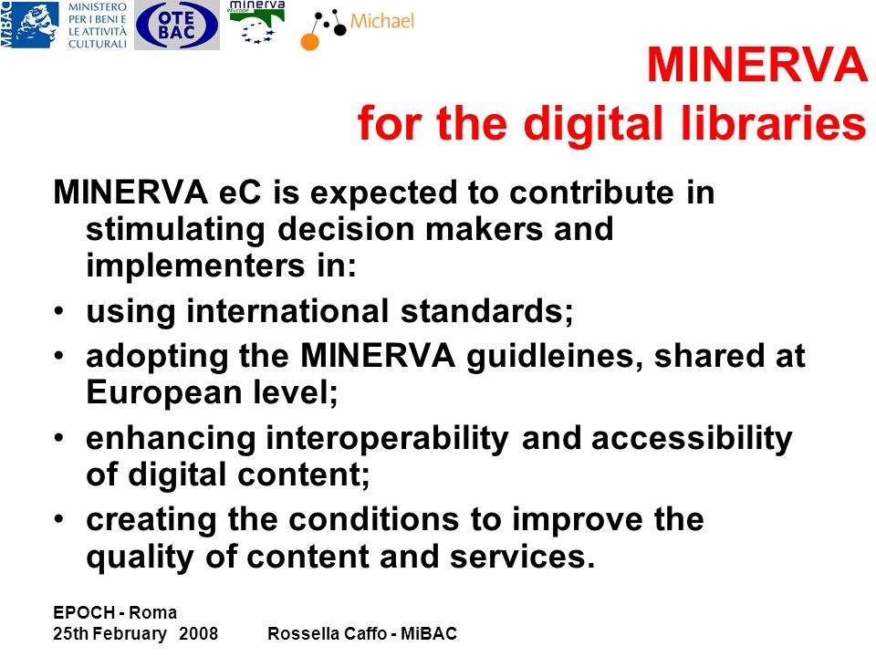 EPOCH - Roma 25th February 2008Rossella Caffo - MiBAC MINERVA for the digital libraries MINERVA eC is expected to contribute in stimulating decision makers and implementers in: using international standards; adopting the MINERVA guidleines, shared at European level; enhancing interoperability and accessibility of digital content; creating the conditions to improve the quality of content and services.