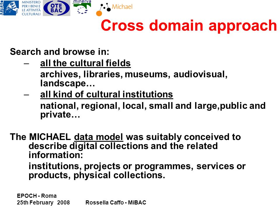 EPOCH - Roma 25th February 2008Rossella Caffo - MiBAC Search and browse in: –all the cultural fields archives, libraries, museums, audiovisual, landscape… –all kind of cultural institutions national, regional, local, small and large,public and private… The MICHAEL data model was suitably conceived to describe digital collections and the related information: institutions, projects or programmes, services or products, physical collections.