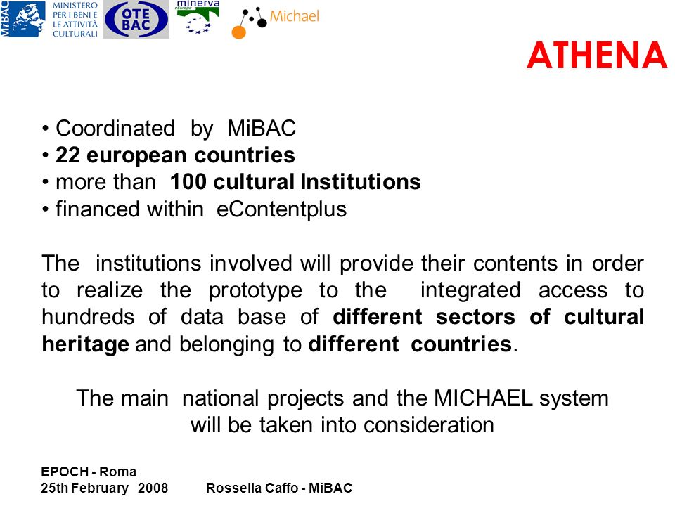 EPOCH - Roma 25th February 2008Rossella Caffo - MiBAC ATHENA Coordinated by MiBAC 22 european countries more than 100 cultural Institutions financed within eContentplus The institutions involved will provide their contents in order to realize the prototype to the integrated access to hundreds of data base of different sectors of cultural heritage and belonging to different countries.