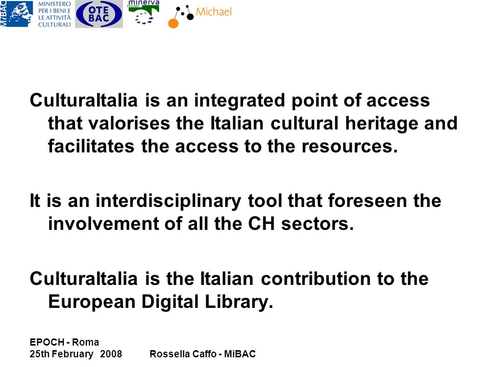 EPOCH - Roma 25th February 2008Rossella Caffo - MiBAC CulturaItalia is an integrated point of access that valorises the Italian cultural heritage and facilitates the access to the resources.