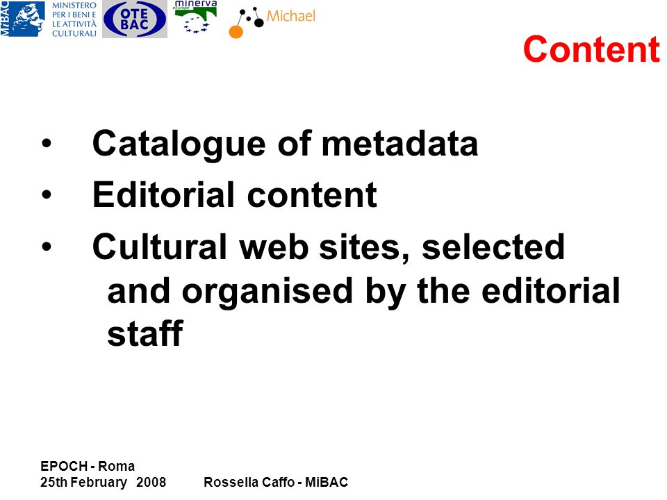 EPOCH - Roma 25th February 2008Rossella Caffo - MiBAC Content Catalogue of metadata Editorial content Cultural web sites, selected and organised by the editorial staff