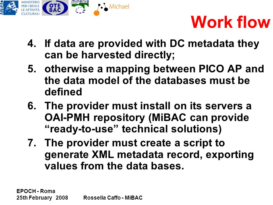 EPOCH - Roma 25th February 2008Rossella Caffo - MiBAC 4.If data are provided with DC metadata they can be harvested directly; 5.otherwise a mapping between PICO AP and the data model of the databases must be defined 6.The provider must install on its servers a OAI-PMH repository (MiBAC can provide ready-to-use technical solutions) 7.The provider must create a script to generate XML metadata record, exporting values from the data bases.