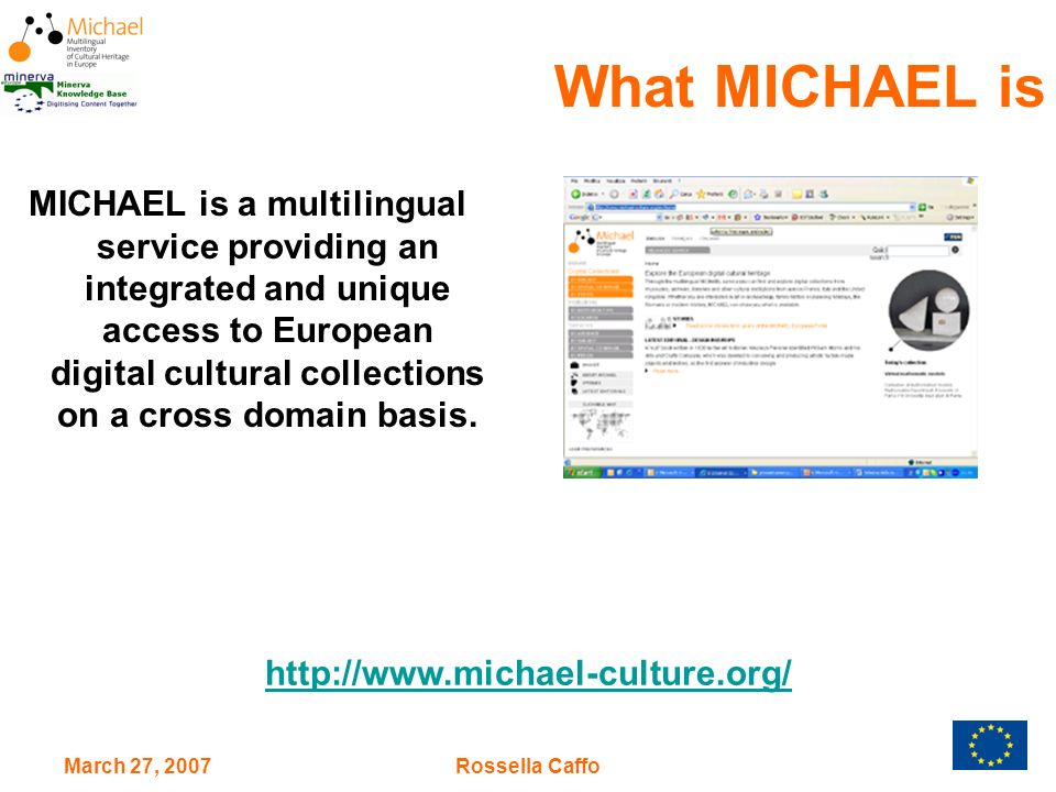 March 27, 2007Rossella Caffo What MICHAEL is MICHAEL is a multilingual service providing an integrated and unique access to European digital cultural collections on a cross domain basis.