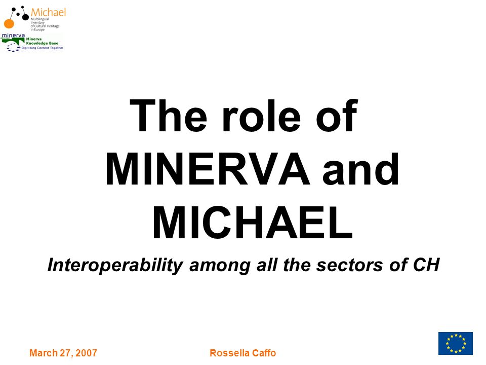 March 27, 2007Rossella Caffo What MINERVA did… The MINERVA network (www.minervaeurope.org) elaborated guidelines and recommendations shared by the EU Member States for the digitisation of the cultural heritage and its on line access.www.minervaeurope.org Topics tackled: Interoperability of the content Quality of the cultural web sites Cost reduction in digitisation Multilingualism IPR issues