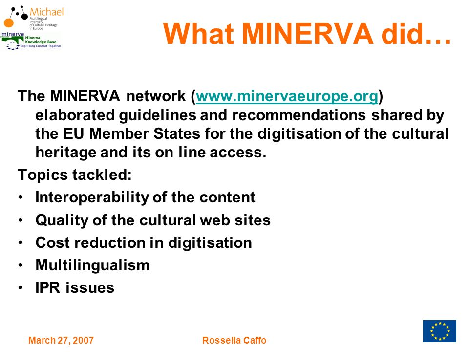 March 27, 2007Rossella Caffo What MINERVA did… The MINERVA network (  elaborated guidelines and recommendations shared by the EU Member States for the digitisation of the cultural heritage and its on line access.  Topics tackled: Interoperability of the content Quality of the cultural web sites Cost reduction in digitisation Multilingualism IPR issues