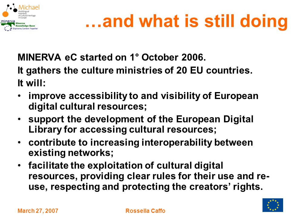 March 27, 2007Rossella Caffo Workplan MinervaEC correlated its priorities to the Conclusions of the Council, in order to align the agenda of MinervaEC with TEL/EDL, MICHAEL/MICHAEL Plus and the other initiatives in the sector: –to work towards the integration of libraries, museums and archives –to address: IPR, interoperability and multilingualism –to share good practices –to reinforce coordination within and between MS –to contribute to the overview of progress through the publication of the Minerva Annual Reports