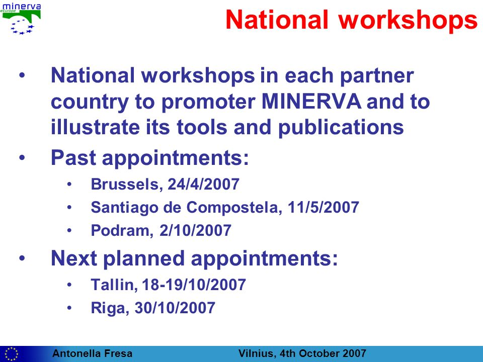 Antonella Fresa Vilnius, 4th October 2007 National workshops National workshops in each partner country to promoter MINERVA and to illustrate its tools and publications Past appointments: Brussels, 24/4/2007 Santiago de Compostela, 11/5/2007 Podram, 2/10/2007 Next planned appointments: Tallin, 18-19/10/2007 Riga, 30/10/2007