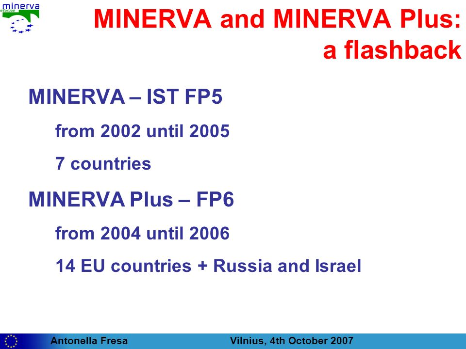 Antonella Fresa Vilnius, 4th October 2007 MINERVA and MINERVA Plus main results: the starting point of MinervaEC Annual Reports: 4 editions (2002, 2003, 2004, 2005) A set of practical Handbooks: Good Practices Technical Guidelines Good quality cultural websites Cost reduction Multilingual websites and thesauri The Minerva website: www.minervaeurope.org 9 NRG meetings under the aegis of 9 EU Presidencies: Alicante-Spain, Copenhagen-Denmark, Corfu-Greece, Parma-Italy, Dublin-Ireland, The Hague-The Netherlands, Luxembourg, Bristol-UK, Salzburg-Austria Hundreds of European cultural institutions involved in workshops, seminars, training