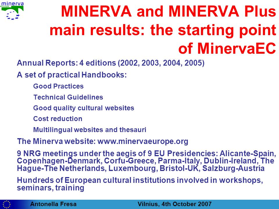 Antonella Fresa Vilnius, 4th October 2007 MINERVA and MINERVA Plus main results: the starting point of MinervaEC Annual Reports: 4 editions (2002, 2003, 2004, 2005) A set of practical Handbooks: Good Practices Technical Guidelines Good quality cultural websites Cost reduction Multilingual websites and thesauri The Minerva website:   9 NRG meetings under the aegis of 9 EU Presidencies: Alicante-Spain, Copenhagen-Denmark, Corfu-Greece, Parma-Italy, Dublin-Ireland, The Hague-The Netherlands, Luxembourg, Bristol-UK, Salzburg-Austria Hundreds of European cultural institutions involved in workshops, seminars, training
