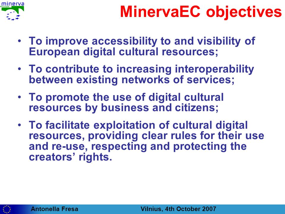 Antonella Fresa Vilnius, 4th October 2007 MinervaEC targets Beneficiaries of the actions of the project: public and private organisations and institutions that create, collect or own digital content; private citizens, interested in receiving quality contents, reliable and directly responding to their interests; universities and schools, which wants to use cultural contents for educational purposes in a legal and safe environment; small and large enterprises interested in (re)using digital cultural content.