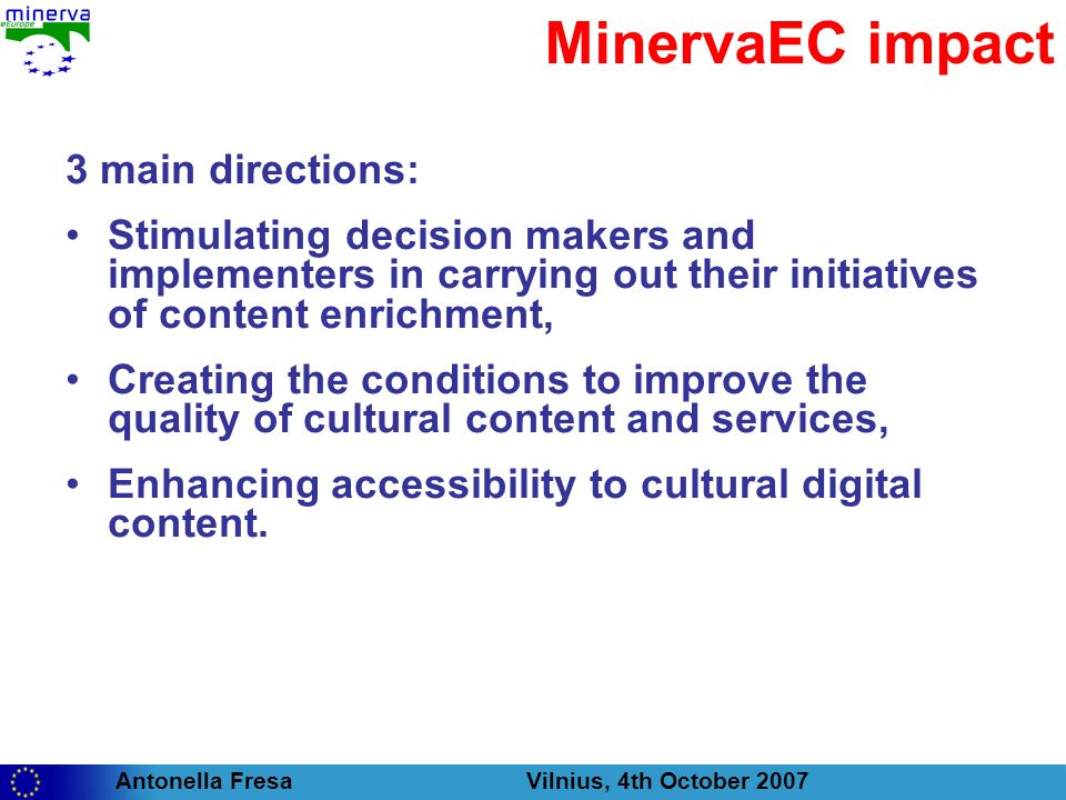 Antonella Fresa Vilnius, 4th October 2007 MinervaEC impact 3 main directions: Stimulating decision makers and implementers in carrying out their initiatives of content enrichment, Creating the conditions to improve the quality of cultural content and services, Enhancing accessibility to cultural digital content.