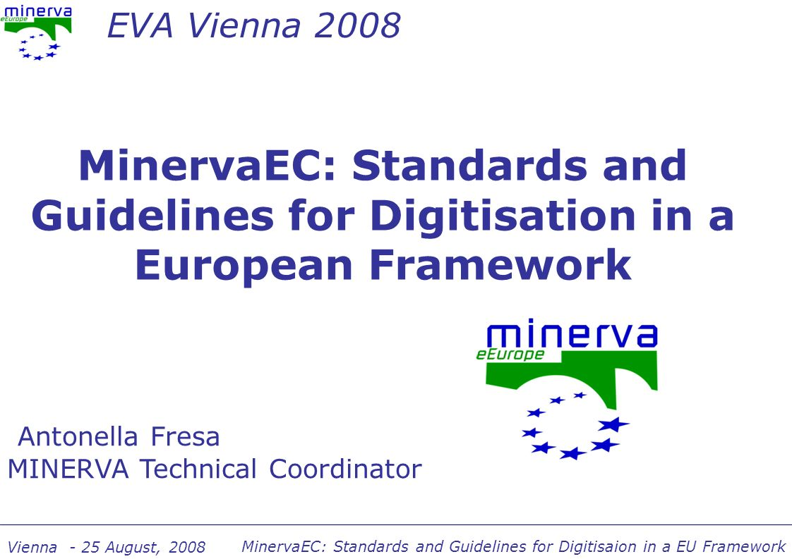 MinervaEC: Standards and Guidelines for Digitisaion in a EU Framework Vienna - 25 August, 2008 MinervaEC: the project Thematic Network Supported under eContentplus Started on 1st October 2006 Lasting until end of September 2008 Coordinated by the Italian Ministry of Culture 22 EU countries More than 150 cultural institutions from all over Europe