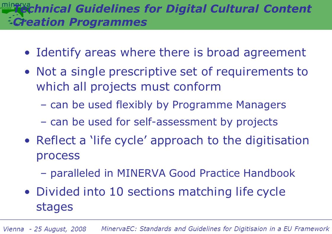 MinervaEC: Standards and Guidelines for Digitisaion in a EU Framework Vienna - 25 August, 2008 Identify areas where there is broad agreement Not a sin