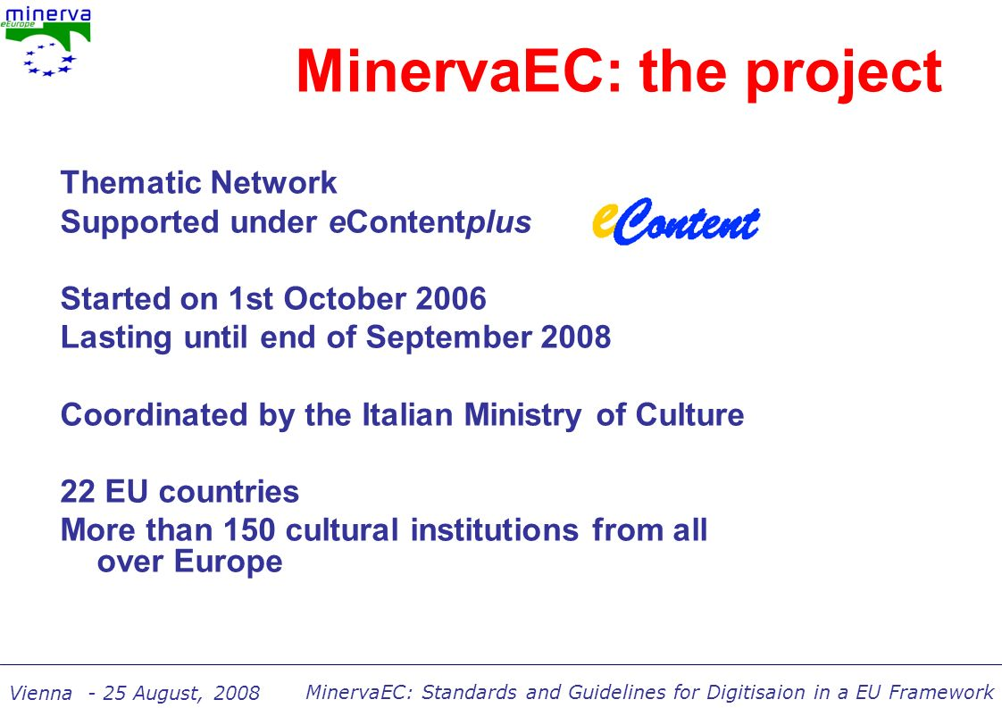 MinervaEC: Standards and Guidelines for Digitisaion in a EU Framework Vienna - 25 August, 2008 Key messages: Quality must be planned into a website from the start of the project The user is critical – involve him at every stage Relationships with other resources must be considered: online (interoperability) and future (long term preservation) Handbook on cultural web user interaction