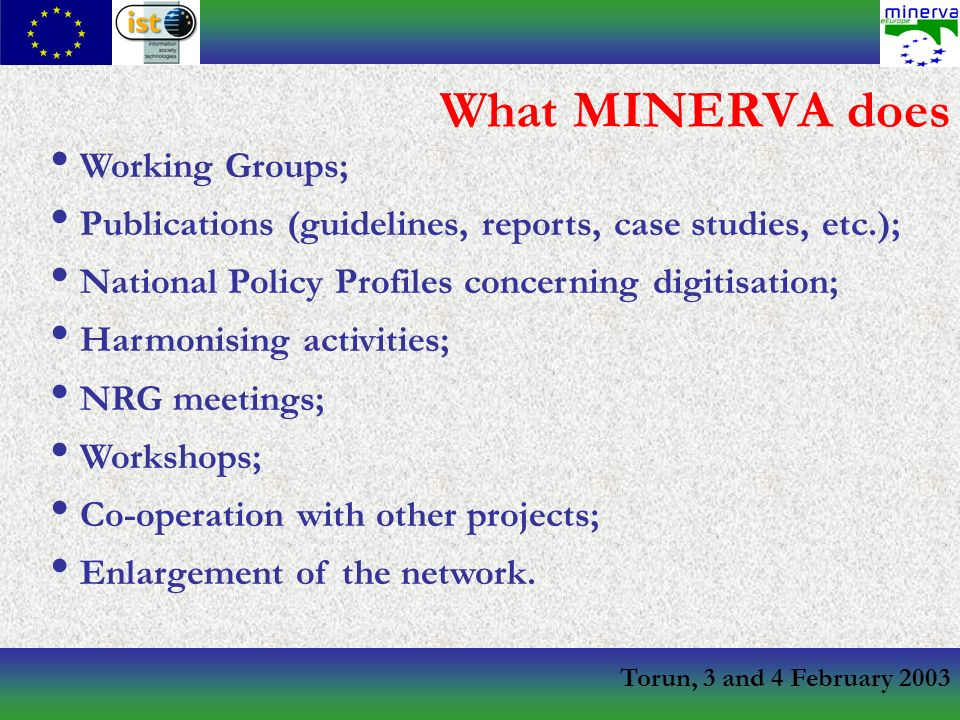 Torun, 3 and 4 February 2003 What MINERVA does Working Groups; Publications (guidelines, reports, case studies, etc.); National Policy Profiles concerning digitisation; Harmonising activities; NRG meetings; Workshops; Co-operation with other projects; Enlargement of the network.