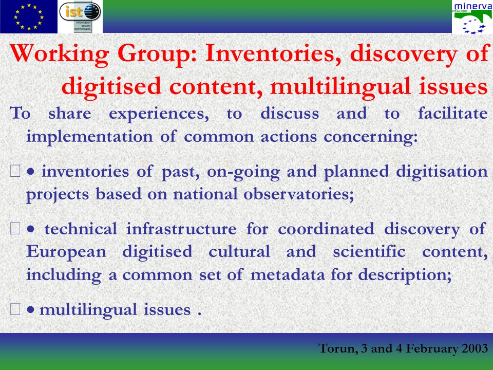 Torun, 3 and 4 February 2003 Working Group: Inventories, discovery of digitised content, multilingual issues To share experiences, to discuss and to facilitate implementation of common actions concerning: inventories of past, on-going and planned digitisation projects based on national observatories; technical infrastructure for coordinated discovery of European digitised cultural and scientific content, including a common set of metadata for description; multilingual issues.