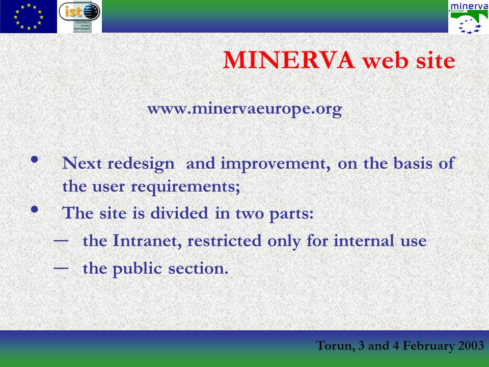 Torun, 3 and 4 February 2003 MINERVA web site www.minervaeurope.org Next redesign and improvement, on the basis of the user requirements; The site is divided in two parts: – the Intranet, restricted only for internal use – the public section.