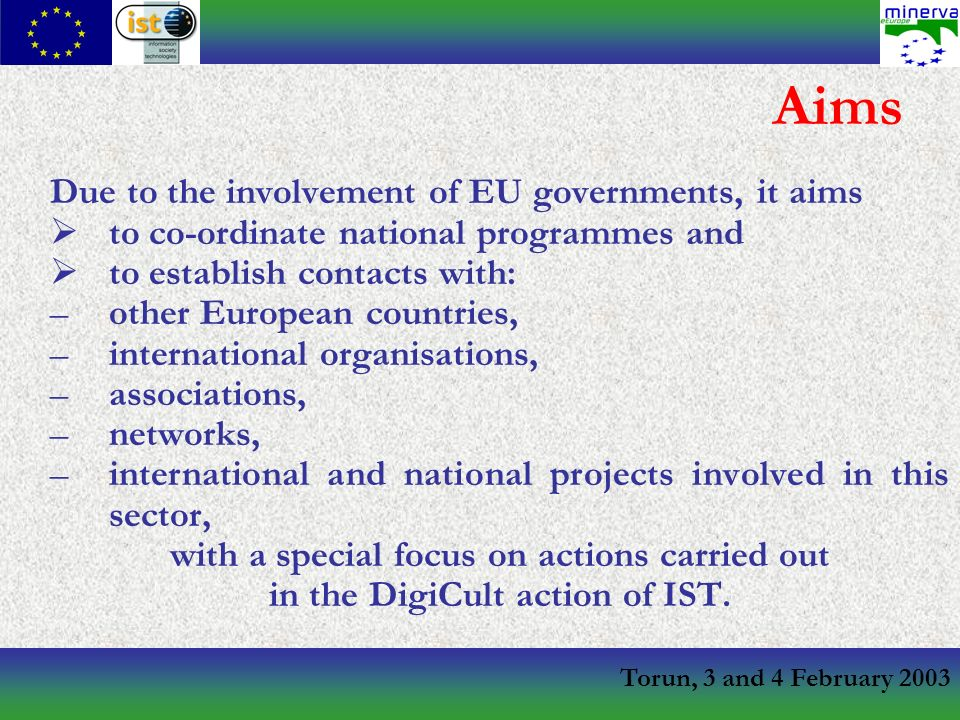 Torun, 3 and 4 February 2003 Aims Due to the involvement of EU governments, it aims to co-ordinate national programmes and to establish contacts with: –other European countries, –international organisations, –associations, –networks, –international and national projects involved in this sector, with a special focus on actions carried out in the DigiCult action of IST.