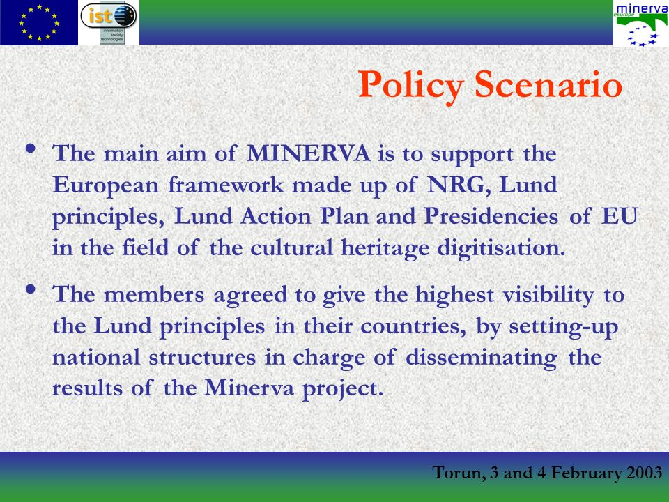 Torun, 3 and 4 February 2003 The main aim of MINERVA is to support the European framework made up of NRG, Lund principles, Lund Action Plan and Presidencies of EU in the field of the cultural heritage digitisation.