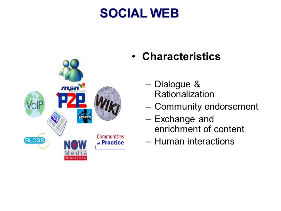SOCIAL WEB Characteristics –Dialogue & Rationalization –Community endorsement –Exchange and enrichment of content –Human interactions