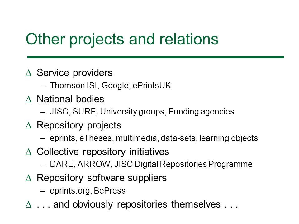 Other projects and relations Service providers –Thomson ISI, Google, ePrintsUK National bodies –JISC, SURF, University groups, Funding agencies Repository projects –eprints, eTheses, multimedia, data-sets, learning objects Collective repository initiatives –DARE, ARROW, JISC Digital Repositories Programme Repository software suppliers –eprints.org, BePress...