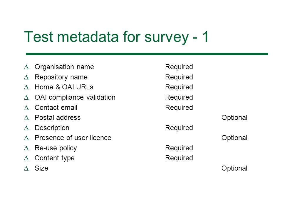 Test metadata for survey - 1 Organisation nameRequired Repository nameRequired Home & OAI URLs Required OAI compliance validationRequired Contact email Required Postal addressOptional Description Required Presence of user licence Optional Re-use policy Required Content type Required Size Optional
