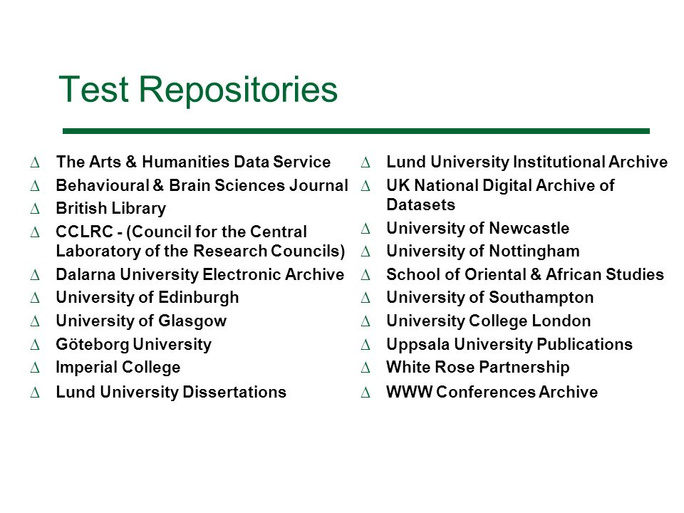 Test Repositories The Arts & Humanities Data Service Behavioural & Brain Sciences Journal British Library CCLRC - (Council for the Central Laboratory of the Research Councils) Dalarna University Electronic Archive University of Edinburgh University of Glasgow Göteborg University Imperial College Lund University Dissertations Lund University Institutional Archive UK National Digital Archive of Datasets University of Newcastle University of Nottingham School of Oriental & African Studies University of Southampton University College London Uppsala University Publications White Rose Partnership WWW Conferences Archive