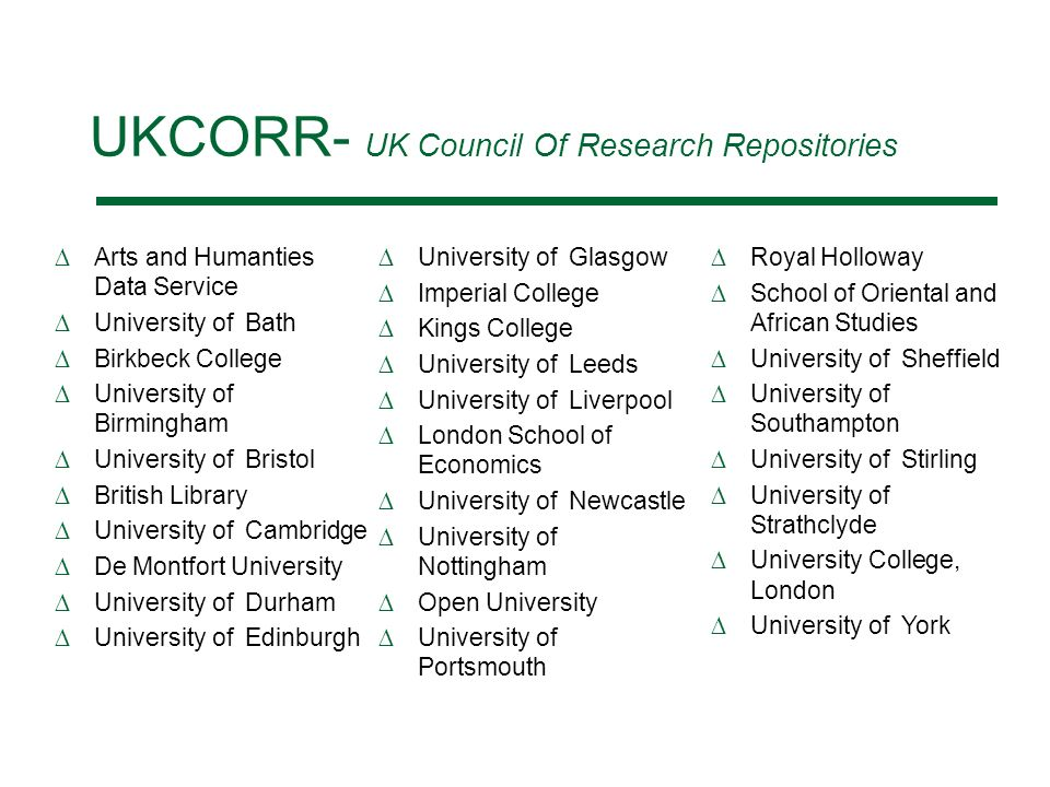 UKCORR- UK Council Of Research Repositories Arts and Humanties Data Service University of Bath Birkbeck College University of Birmingham University of Bristol British Library University of Cambridge De Montfort University University of Durham University of Edinburgh University of Glasgow Imperial College Kings College University of Leeds University of Liverpool London School of Economics University of Newcastle University of Nottingham Open University University of Portsmouth Royal Holloway School of Oriental and African Studies University of Sheffield University of Southampton University of Stirling University of Strathclyde University College, London University of York