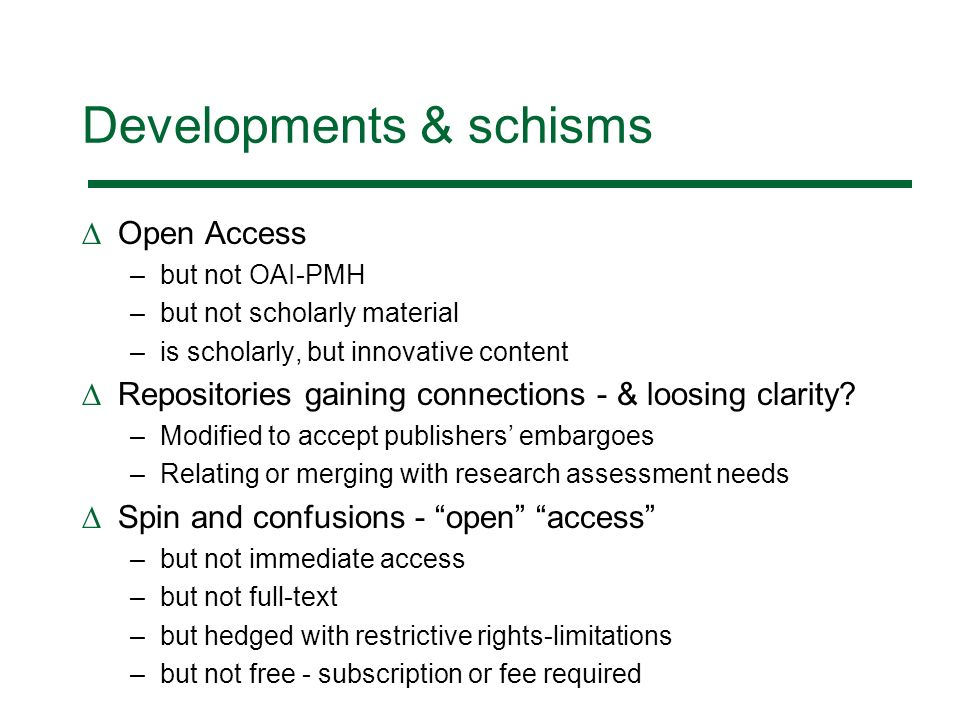 Developments & schisms Open Access –but not OAI-PMH –but not scholarly material –is scholarly, but innovative content Repositories gaining connections - & loosing clarity.