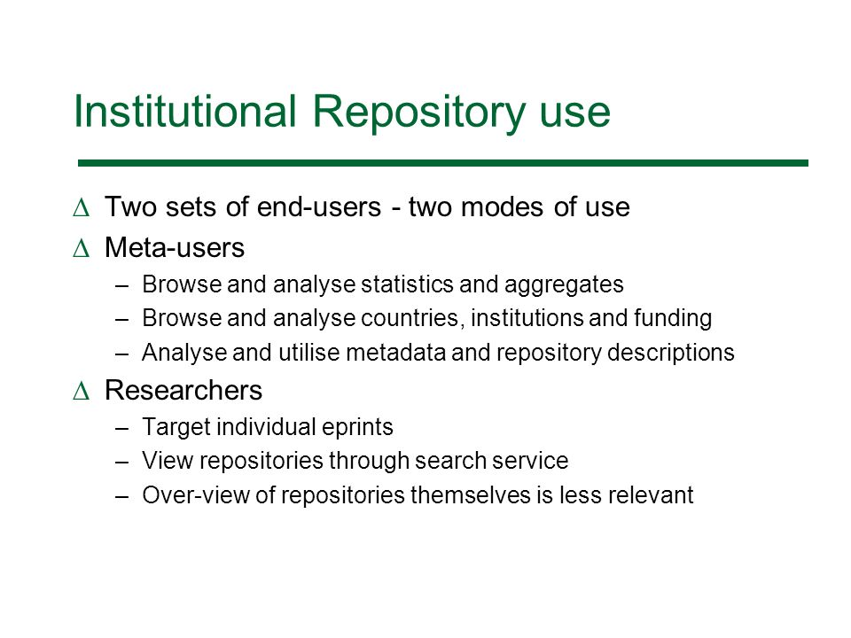 Institutional Repository use Two sets of end-users - two modes of use Meta-users –Browse and analyse statistics and aggregates –Browse and analyse countries, institutions and funding –Analyse and utilise metadata and repository descriptions Researchers –Target individual eprints –View repositories through search service –Over-view of repositories themselves is less relevant