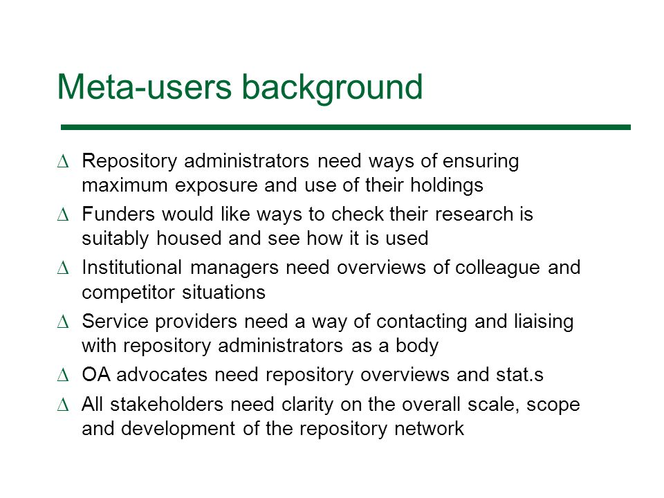 Meta-users background Repository administrators need ways of ensuring maximum exposure and use of their holdings Funders would like ways to check their research is suitably housed and see how it is used Institutional managers need overviews of colleague and competitor situations Service providers need a way of contacting and liaising with repository administrators as a body OA advocates need repository overviews and stat.s All stakeholders need clarity on the overall scale, scope and development of the repository network