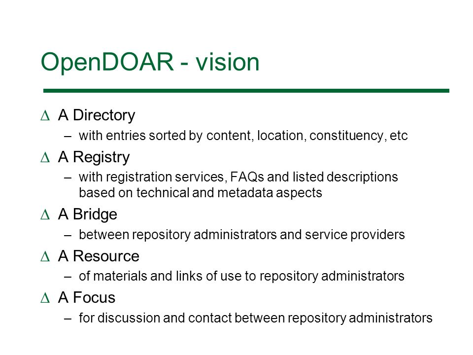 OpenDOAR - vision A Directory –with entries sorted by content, location, constituency, etc A Registry –with registration services, FAQs and listed descriptions based on technical and metadata aspects A Bridge –between repository administrators and service providers A Resource –of materials and links of use to repository administrators A Focus –for discussion and contact between repository administrators