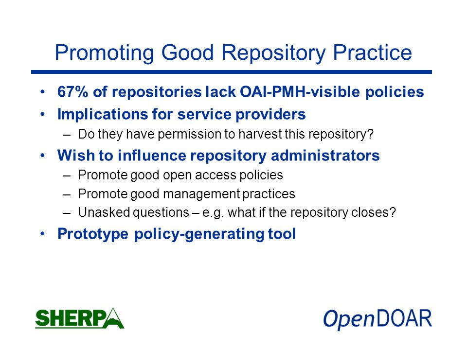 Promoting Good Repository Practice 67% of repositories lack OAI-PMH-visible policies Implications for service providers –Do they have permission to harvest this repository.