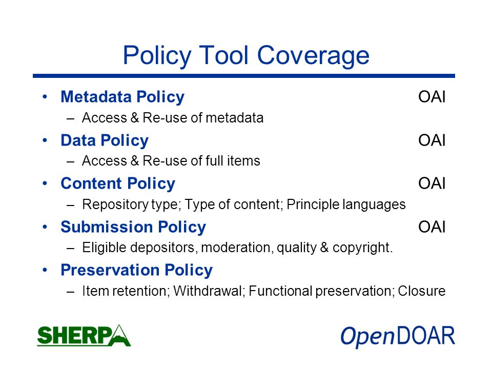 Policy Tool Coverage Metadata Policy OAI –Access & Re-use of metadata Data Policy OAI –Access & Re-use of full items Content Policy OAI –Repository type; Type of content; Principle languages Submission Policy OAI –Eligible depositors, moderation, quality & copyright.