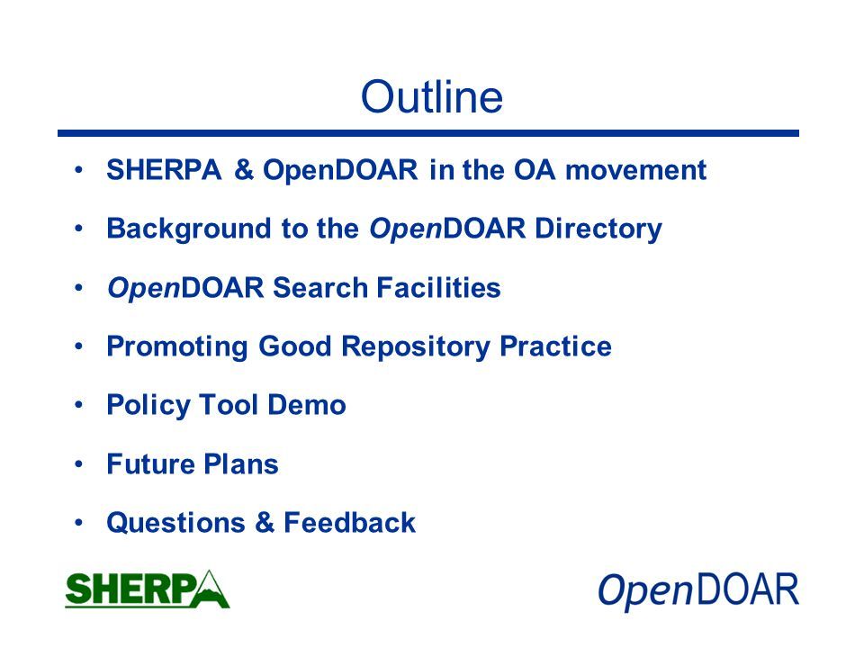 Outline SHERPA & OpenDOAR in the OA movement Background to the OpenDOAR Directory OpenDOAR Search Facilities Promoting Good Repository Practice Policy Tool Demo Future Plans Questions & Feedback