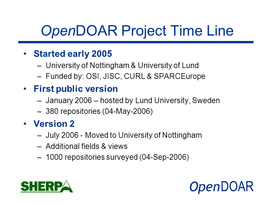 OpenDOAR Project Time Line Started early 2005 –University of Nottingham & University of Lund –Funded by: OSI, JISC, CURL & SPARCEurope First public version –January 2006 – hosted by Lund University, Sweden –380 repositories (04-May-2006) Version 2 –July 2006 - Moved to University of Nottingham –Additional fields & views –1000 repositories surveyed (04-Sep-2006)