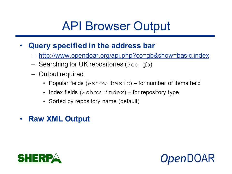 API Browser Output Query specified in the address bar –http://www.opendoar.org/api.php co=gb&show=basic,indexhttp://www.opendoar.org/api.php co=gb&show=basic,index –Searching for UK repositories ( co=gb ) –Output required: Popular fields ( &show=basic ) – for number of items held Index fields ( &show=index ) – for repository type Sorted by repository name (default) Raw XML Output