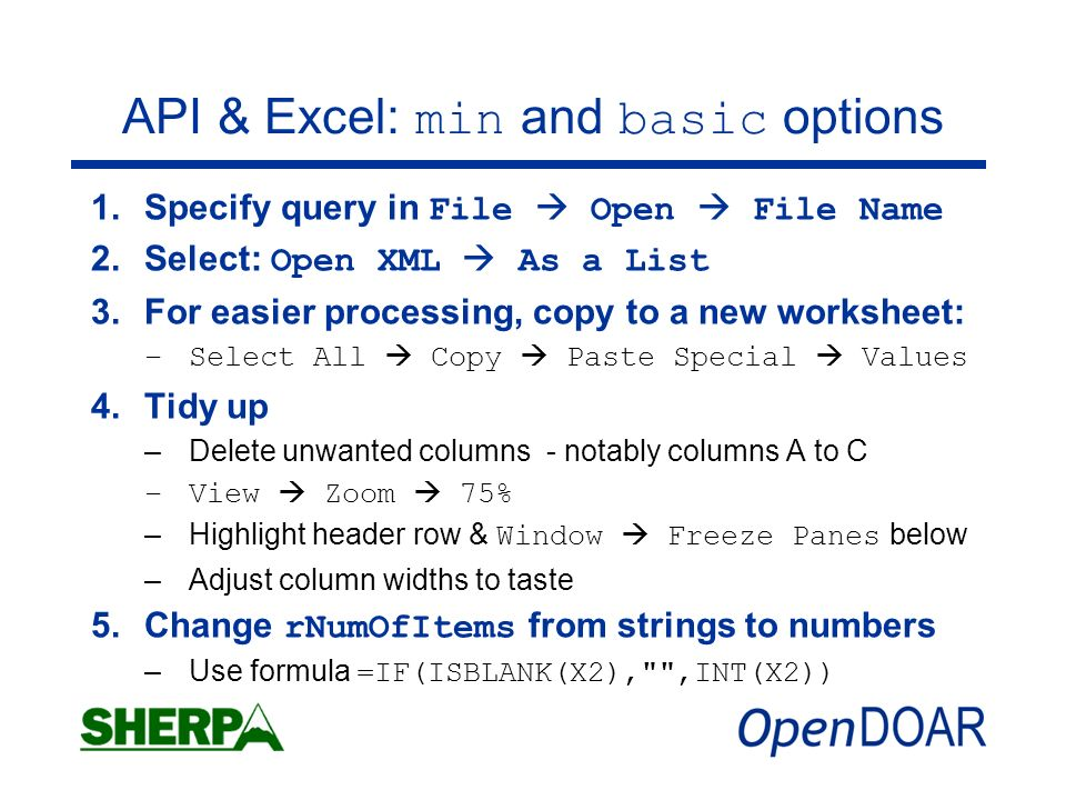 API & Excel: min and basic options 1.Specify query in File Open File Name 2.Select: Open XML As a List 3.For easier processing, copy to a new worksheet: –Select All Copy Paste Special Values 4.Tidy up –Delete unwanted columns - notably columns A to C –View Zoom 75% –Highlight header row & Window Freeze Panes below –Adjust column widths to taste 5.Change rNumOfItems from strings to numbers –Use formula =IF(ISBLANK(X2), ,INT(X2))