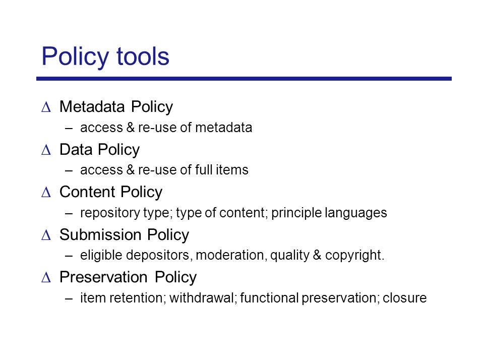Policy tools Metadata Policy –access & re-use of metadata Data Policy –access & re-use of full items Content Policy –repository type; type of content; principle languages Submission Policy –eligible depositors, moderation, quality & copyright.