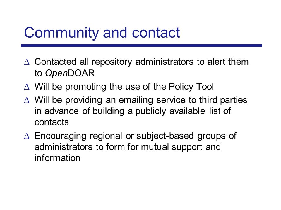 Community and contact Contacted all repository administrators to alert them to OpenDOAR Will be promoting the use of the Policy Tool Will be providing an emailing service to third parties in advance of building a publicly available list of contacts Encouraging regional or subject-based groups of administrators to form for mutual support and information