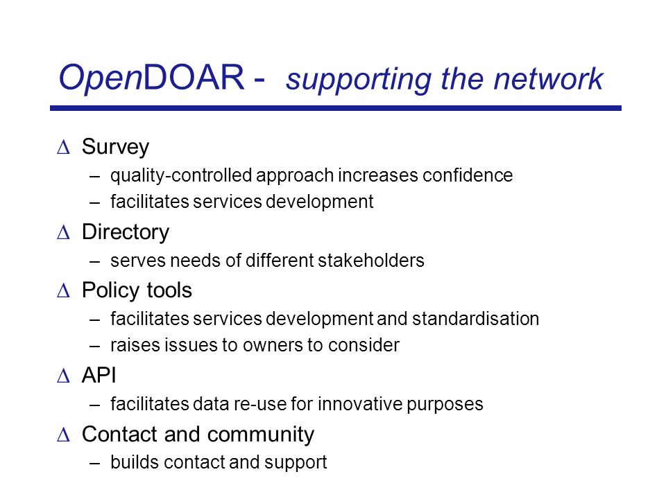 OpenDOAR - supporting the network Survey –quality-controlled approach increases confidence –facilitates services development Directory –serves needs of different stakeholders Policy tools –facilitates services development and standardisation –raises issues to owners to consider API –facilitates data re-use for innovative purposes Contact and community –builds contact and support