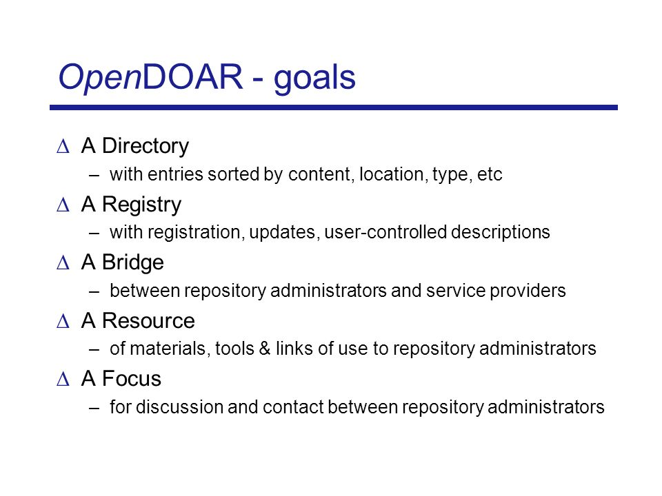OpenDOAR - futures Maintenance and growth of current directory Statistics for individual repositories and overviews Special listings - blends for different users Non-English language versions Standardisation of policy data API for others to re-use data Working with service providers Fostering contact between repository owners