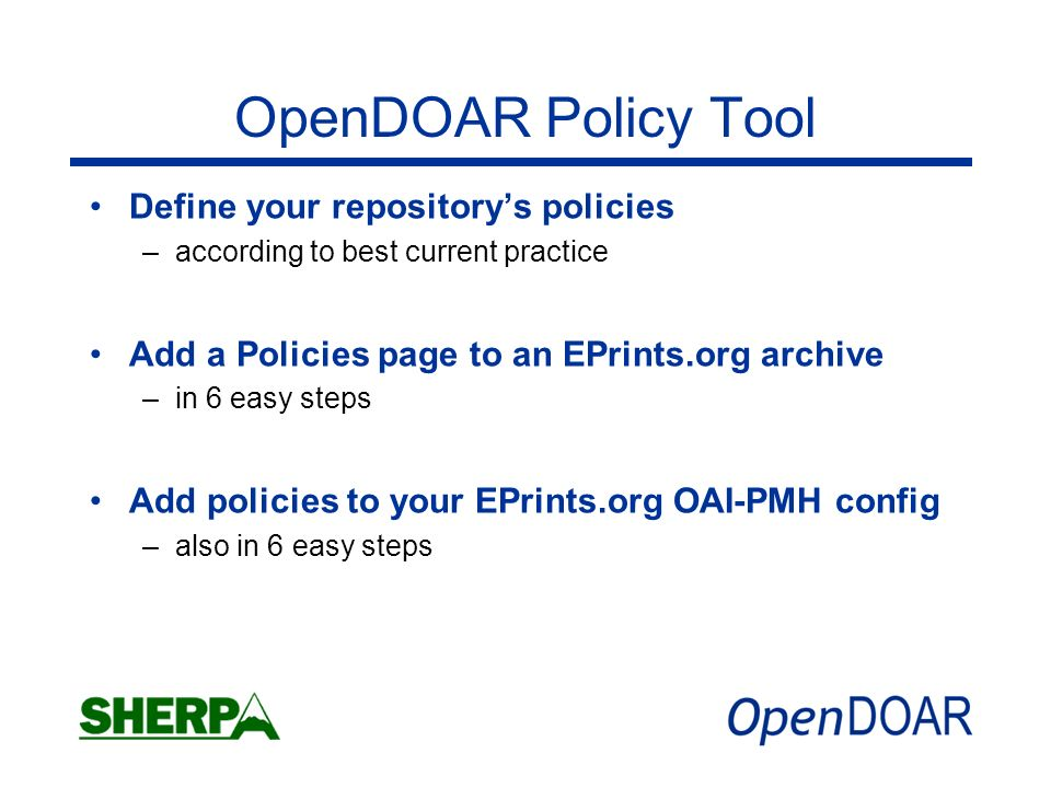 OpenDOAR Policy Tool Define your repositorys policies –according to best current practice Add a Policies page to an EPrints.org archive –in 6 easy ste