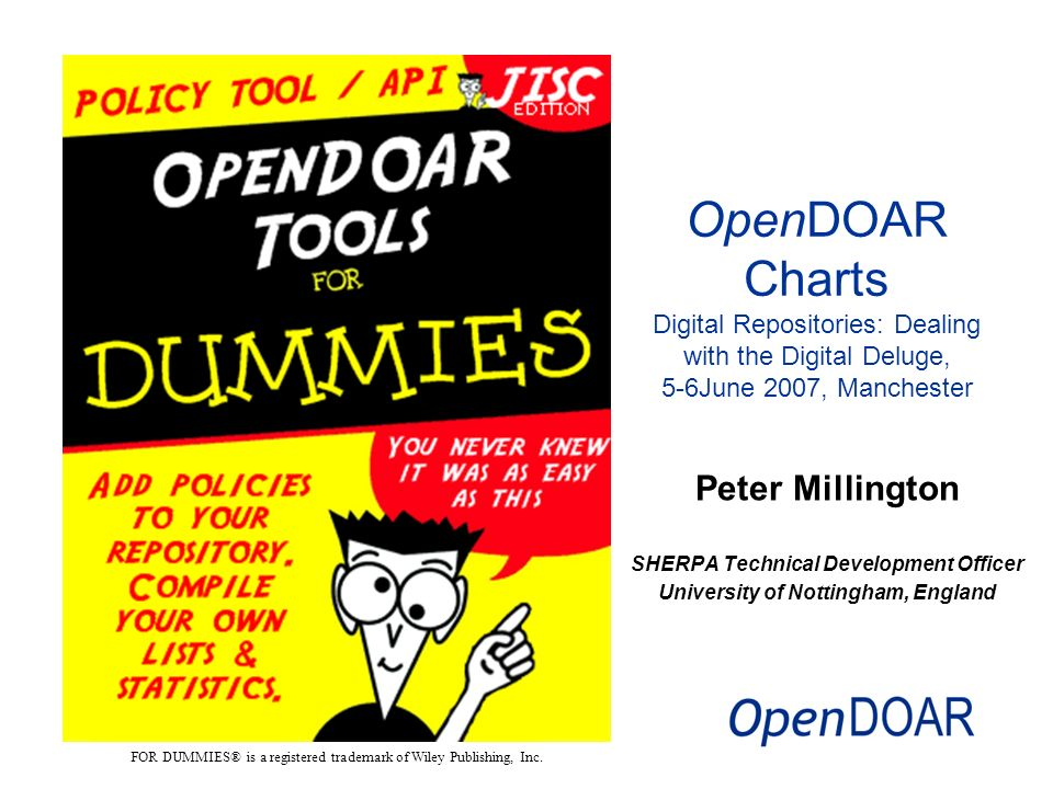 Peter Millington SHERPA Technical Development Officer University of Nottingham, England OpenDOAR Charts Digital Repositories: Dealing with the Digital Deluge, 5-6June 2007, Manchester FOR DUMMIES® is a registered trademark of Wiley Publishing, Inc.